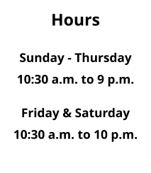 Hours  Sunday - Thursday 10:30 a.m. to 9 p.m.  Friday & Saturday 10:30 a.m. to 10 p.m.